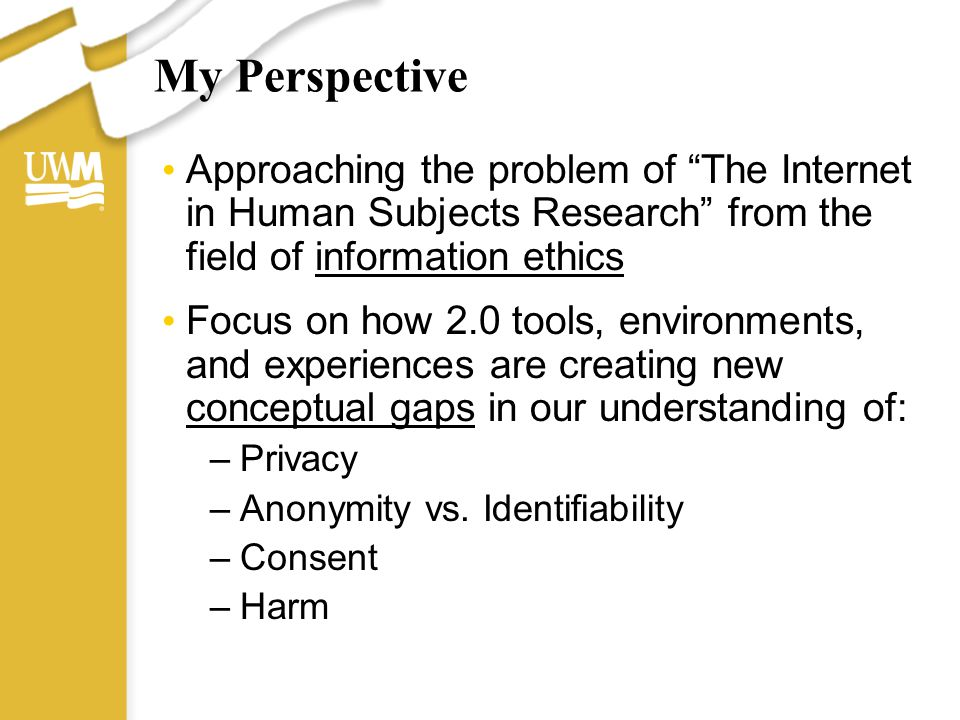 """My Perspective Approaching the problem of """"The Internet in Human Subjects Research"""" from the field of information ethics Focus on how 2.0 tools, envir"""