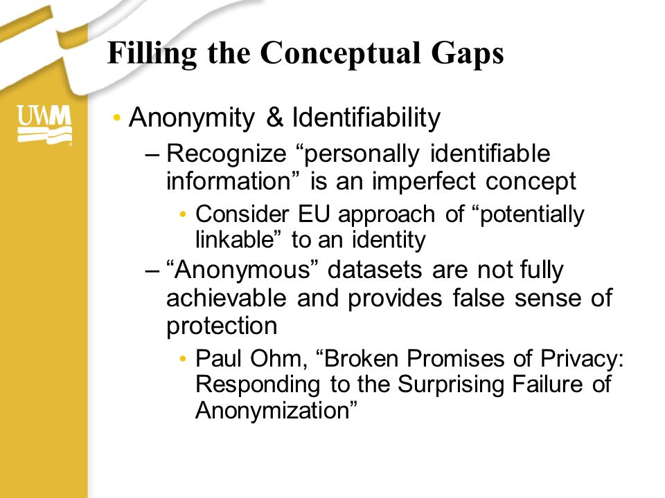 """Filling the Conceptual Gaps Anonymity & Identifiability –Recognize """"personally identifiable information"""" is an imperfect concept Consider EU approach"""