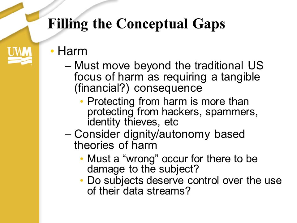 Filling the Conceptual Gaps Harm –Must move beyond the traditional US focus of harm as requiring a tangible (financial?) consequence Protecting from h