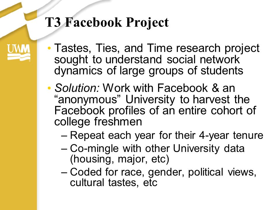 T3 Facebook Project Tastes, Ties, and Time research project sought to understand social network dynamics of large groups of students Solution: Work wi
