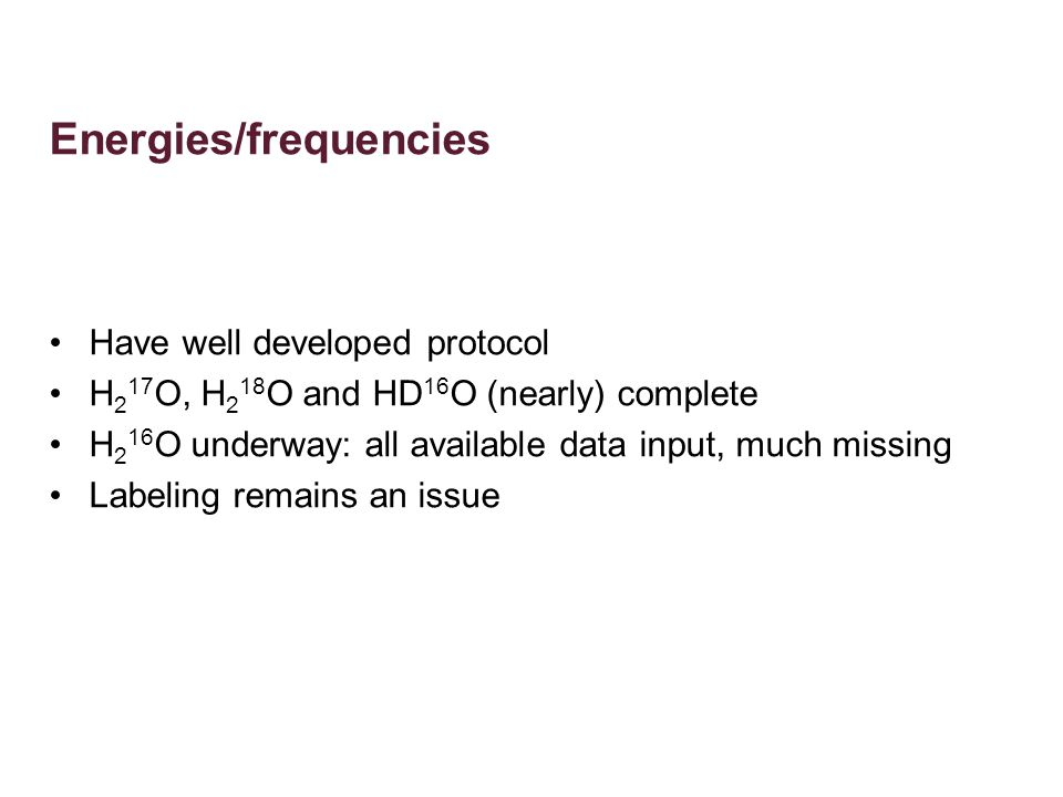 Energies/frequencies Have well developed protocol H 2 17 O, H 2 18 O and HD 16 O (nearly) complete H 2 16 O underway: all available data input, much missing Labeling remains an issue