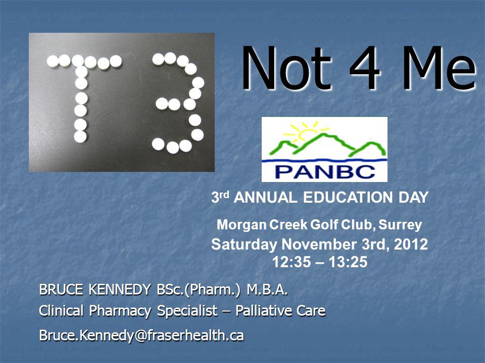Not 4 Me Not 4 Me Slide created by Bruce Kennedy, Palliative Care Pharmacist, bruce.kennedy@fraserhealth.ca BRUCE KENNEDY BSc.(Pharm.) M.B.A. Clinical