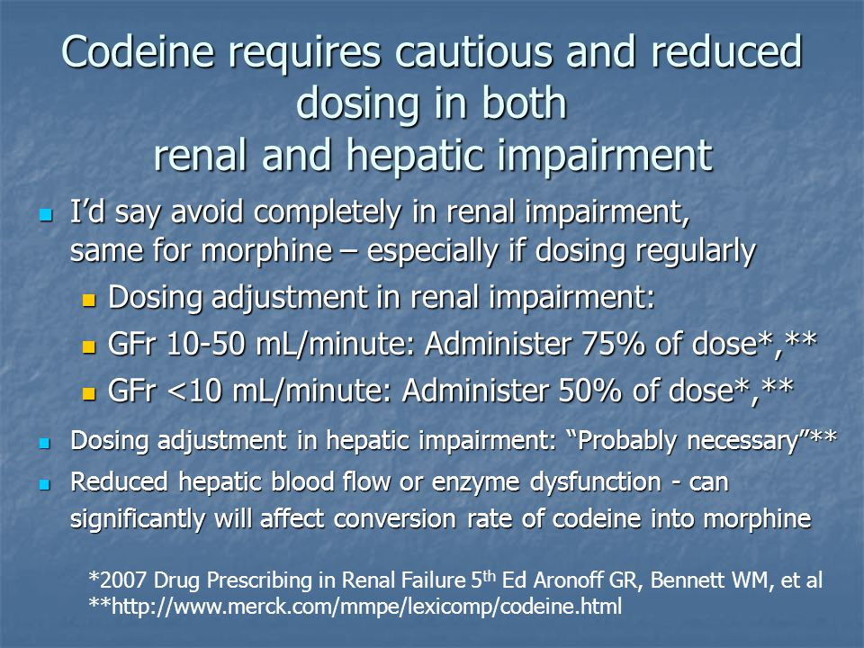 Codeine requires cautious and reduced dosing in both renal and hepatic impairment I'd say avoid completely in renal impairment, same for morphine – es