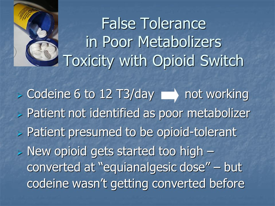 False Tolerance in Poor Metabolizers Toxicity with Opioid Switch  Codeine 6 to 12 T3/day not working  Patient not identified as poor metabolizer  P