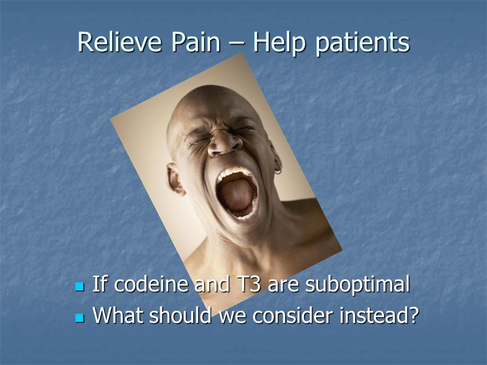 Relieve Pain – Help patients If codeine and T3 are suboptimal If codeine and T3 are suboptimal What should we consider instead? What should we conside