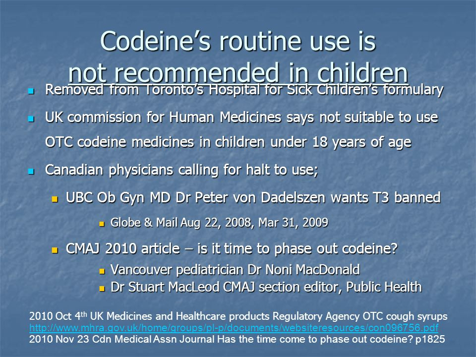 Codeine's routine use is not recommended in children Removed from Toronto's Hospital for Sick Children's formulary Removed from Toronto's Hospital for
