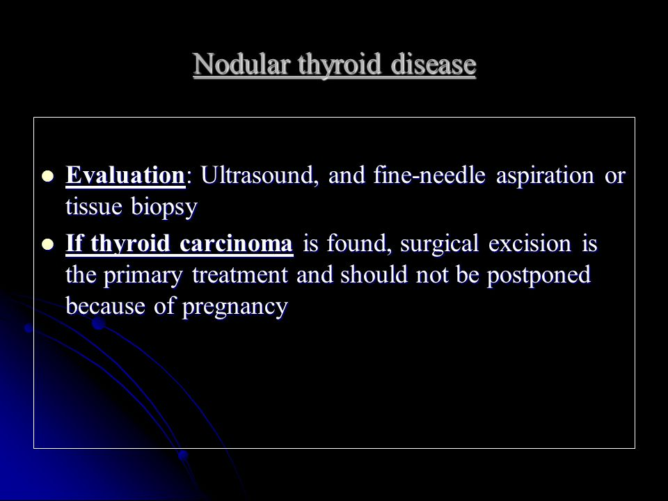 Nodular thyroid disease Evaluation: Ultrasound, and fine-needle aspiration or tissue biopsy Evaluation: Ultrasound, and fine-needle aspiration or tissue biopsy If thyroid carcinoma is found, surgical excision is the primary treatment and should not be postponed because of pregnancy If thyroid carcinoma is found, surgical excision is the primary treatment and should not be postponed because of pregnancy