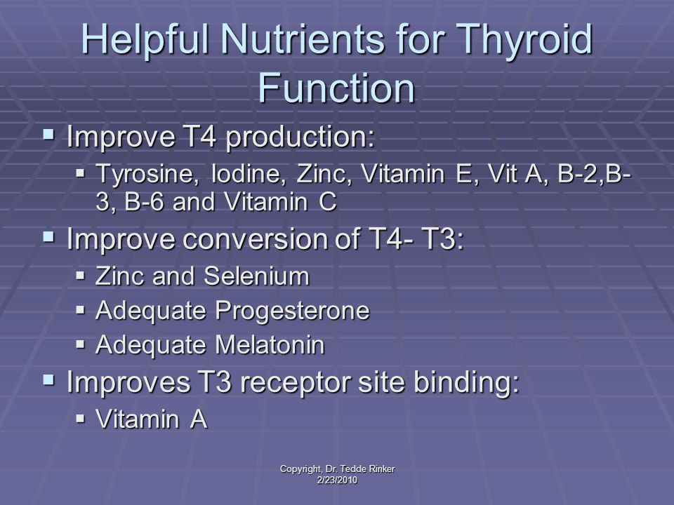 Copyright, Dr. Tedde Rinker 2/23/2010 Helpful Nutrients for Thyroid Function  Improve T4 production:  Tyrosine, Iodine, Zinc, Vitamin E, Vit A, B-2,