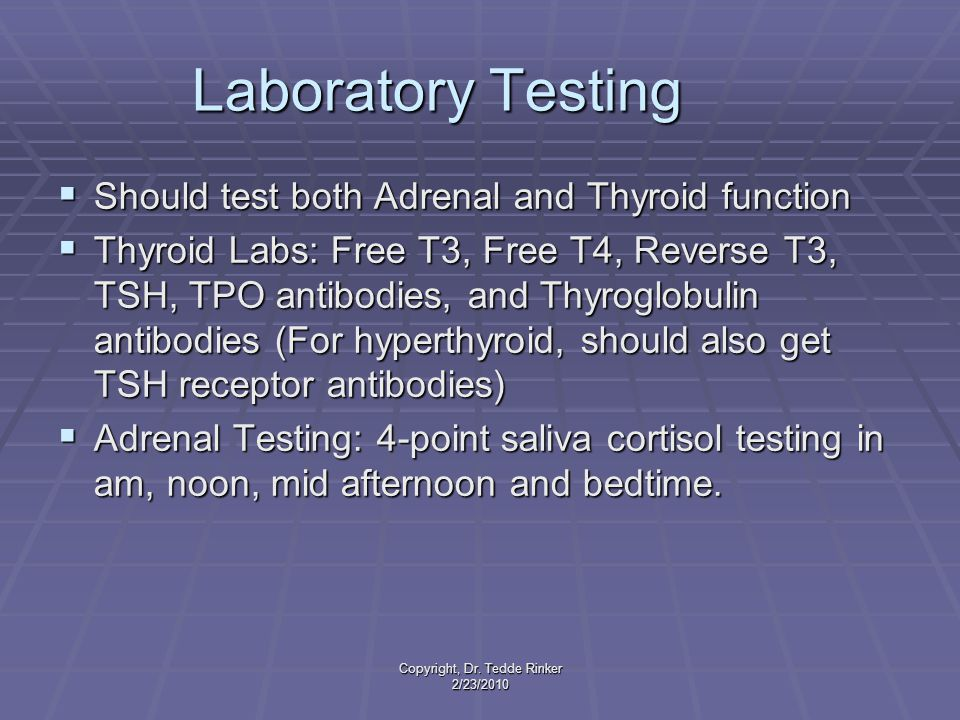 Copyright, Dr. Tedde Rinker 2/23/2010 Laboratory Testing  Should test both Adrenal and Thyroid function  Thyroid Labs: Free T3, Free T4, Reverse T3,