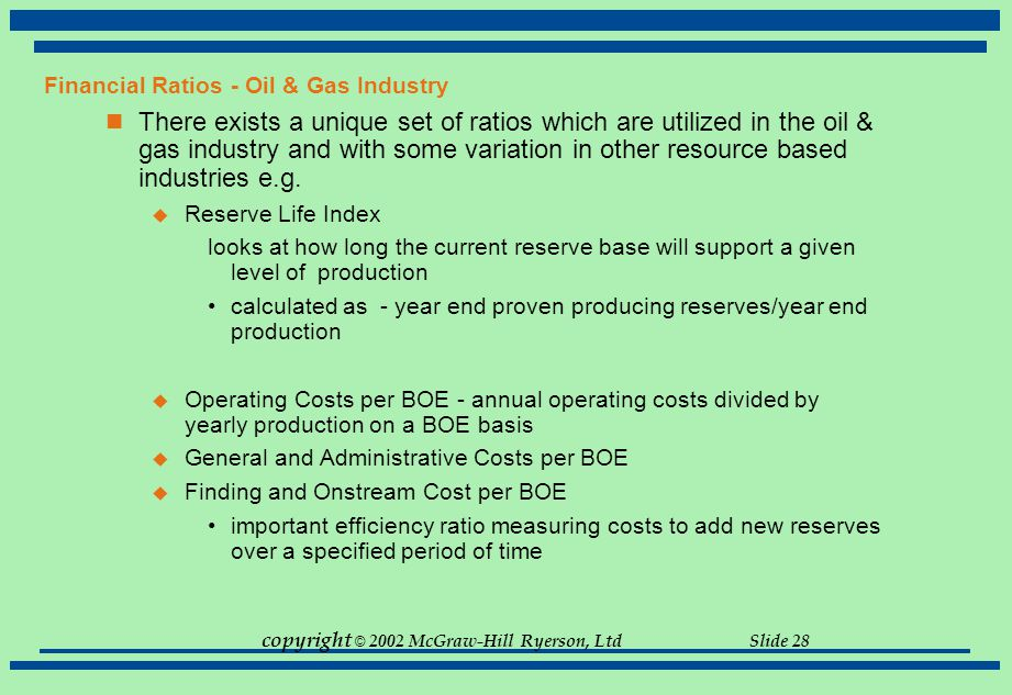 copyright © 2002 McGraw-Hill Ryerson, Ltd Slide 28 Financial Ratios - Oil & Gas Industry There exists a unique set of ratios which are utilized in the