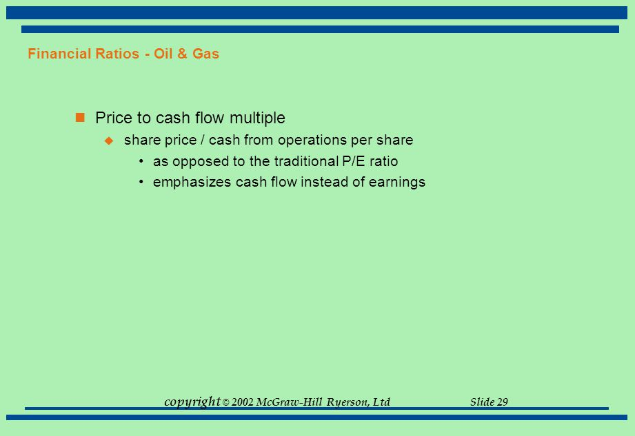 copyright © 2002 McGraw-Hill Ryerson, Ltd Slide 29 Financial Ratios - Oil & Gas Price to cash flow multiple  share price / cash from operations per s