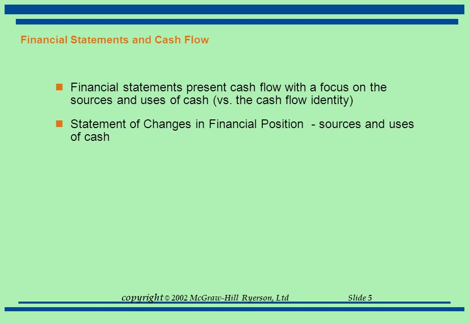 copyright © 2002 McGraw-Hill Ryerson, Ltd Slide 5 Financial Statements and Cash Flow Financial statements present cash flow with a focus on the source