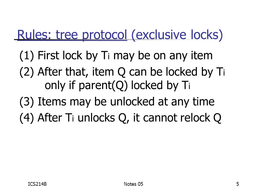ICS214BNotes 055 Rules: tree protocol (exclusive locks) (1) First lock by T i may be on any item (2) After that, item Q can be locked by T i only if parent(Q) locked by T i (3) Items may be unlocked at any time (4) After T i unlocks Q, it cannot relock Q