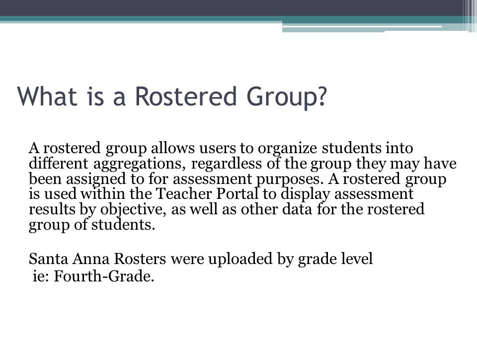 What is a Rostered Group? A rostered group allows users to organize students into different aggregations, regardless of the group they may have been a