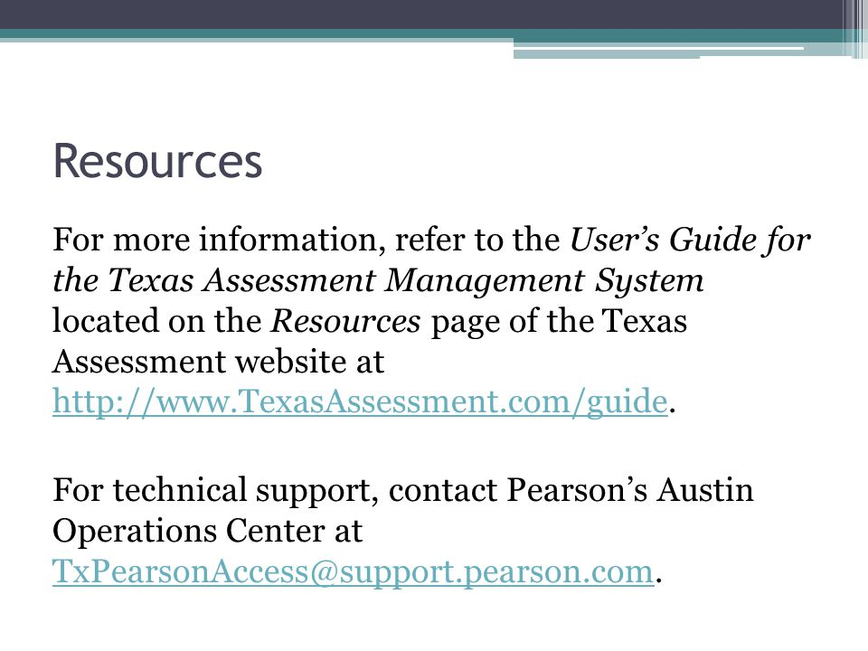 Resources For more information, refer to the User's Guide for the Texas Assessment Management System located on the Resources page of the Texas Assessment website at http://www.TexasAssessment.com/guide.