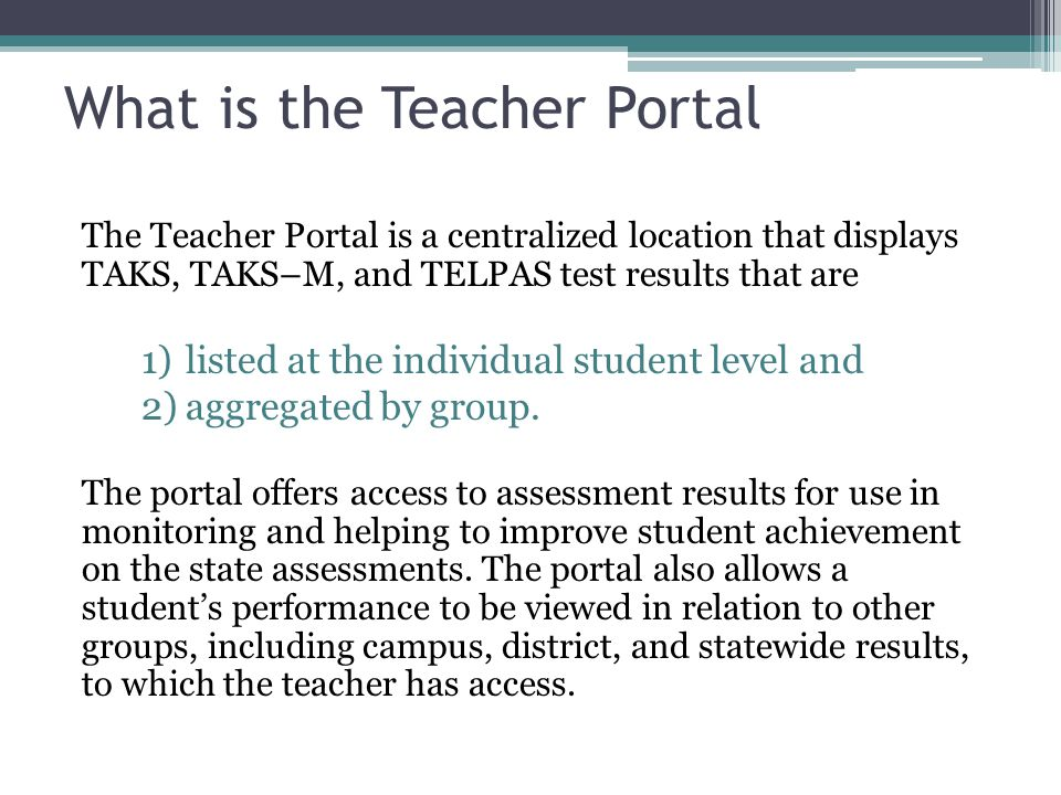 What is the Teacher Portal The Teacher Portal is a centralized location that displays TAKS, TAKS–M, and TELPAS test results that are 1)listed at the individual student level and 2)aggregated by group.