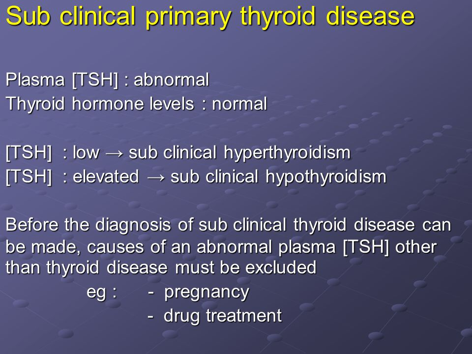 Sub clinical primary thyroid disease Plasma [TSH] : abnormal Thyroid hormone levels : normal [TSH] : low → sub clinical hyperthyroidism [TSH] : elevated → sub clinical hypothyroidism Before the diagnosis of sub clinical thyroid disease can be made, causes of an abnormal plasma [TSH] other than thyroid disease must be excluded eg : - pregnancy eg : - pregnancy - drug treatment - drug treatment
