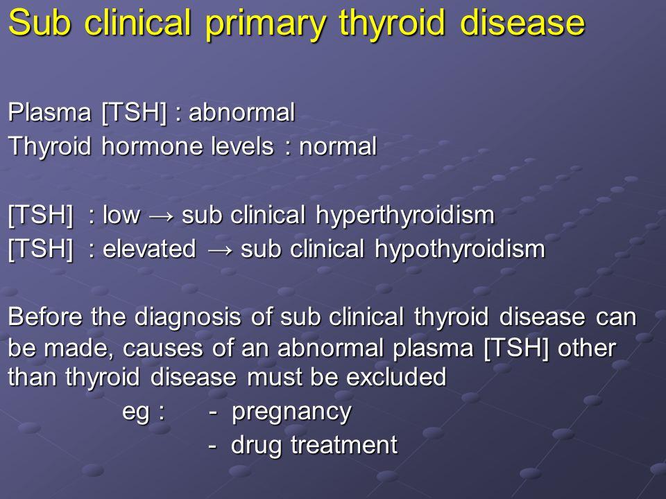 Sub clinical primary thyroid disease Plasma [TSH] : abnormal Thyroid hormone levels : normal [TSH] : low → sub clinical hyperthyroidism [TSH] : elevat