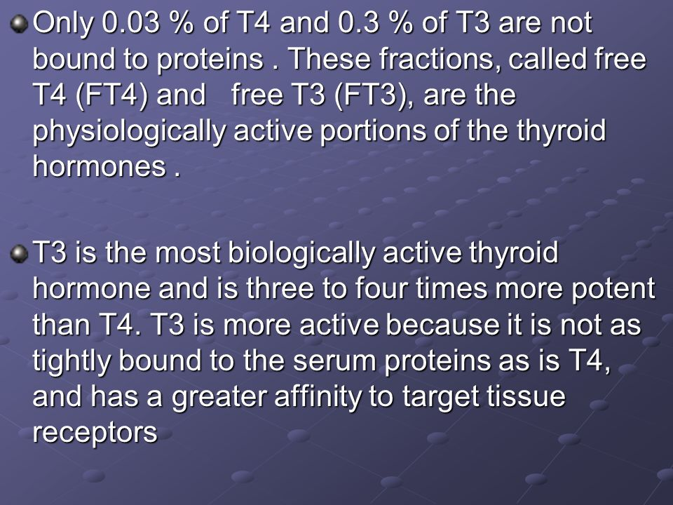 Only 0.03 % of T4 and 0.3 % of T3 are not bound to proteins. These fractions, called free T4 (FT4) and free T3 (FT3), are the physiologically active p