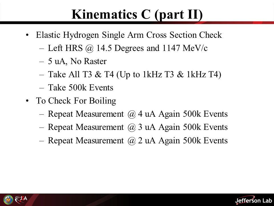 Kinematics C (part II) Elastic Hydrogen Single Arm Cross Section Check –Left HRS @ 14.5 Degrees and 1147 MeV/c –5 uA, No Raster –Take All T3 & T4 (Up to 1kHz T3 & 1kHz T4) –Take 500k Events To Check For Boiling –Repeat Measurement @ 4 uA Again 500k Events –Repeat Measurement @ 3 uA Again 500k Events –Repeat Measurement @ 2 uA Again 500k Events