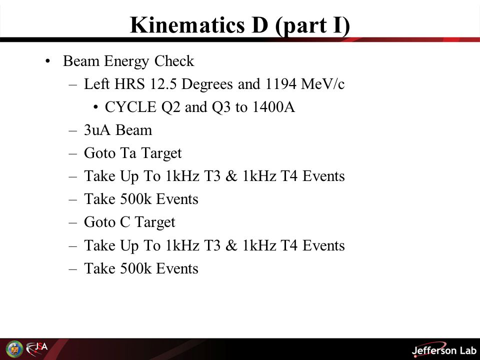 Kinematics D (part I) Beam Energy Check –Left HRS 12.5 Degrees and 1194 MeV/c CYCLE Q2 and Q3 to 1400A –3uA Beam –Goto Ta Target –Take Up To 1kHz T3 & 1kHz T4 Events –Take 500k Events –Goto C Target –Take Up To 1kHz T3 & 1kHz T4 Events –Take 500k Events