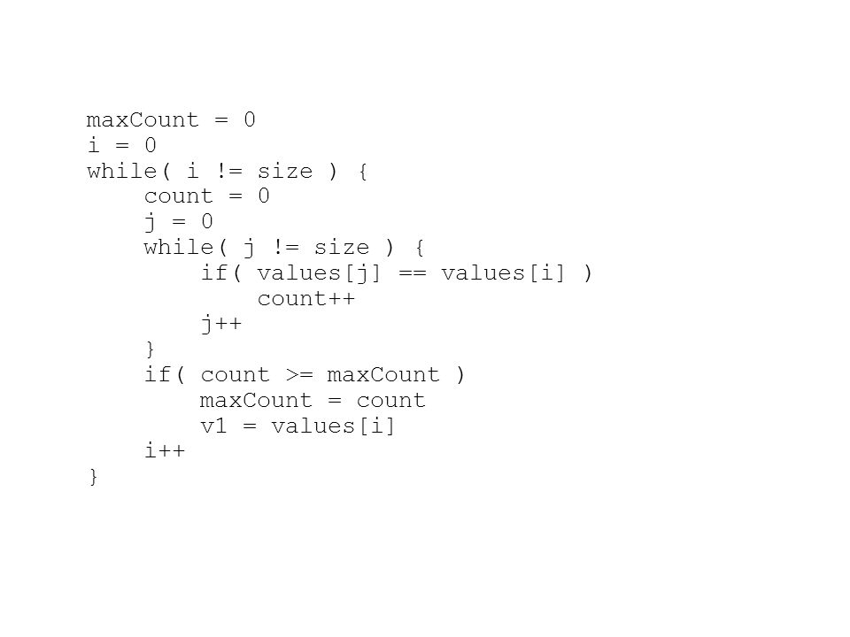 maxCount = 0 i = 0 while( i != size ) { count = 0 j = 0 while( j != size ) { if( values[j] == values[i] ) count++ j++ } if( count >= maxCount ) maxCount = count v1 = values[i] i++ }