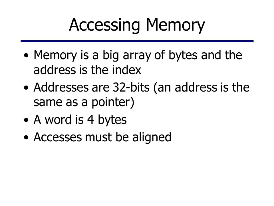 Accessing Memory Memory is a big array of bytes and the address is the index Addresses are 32-bits (an address is the same as a pointer) A word is 4 b
