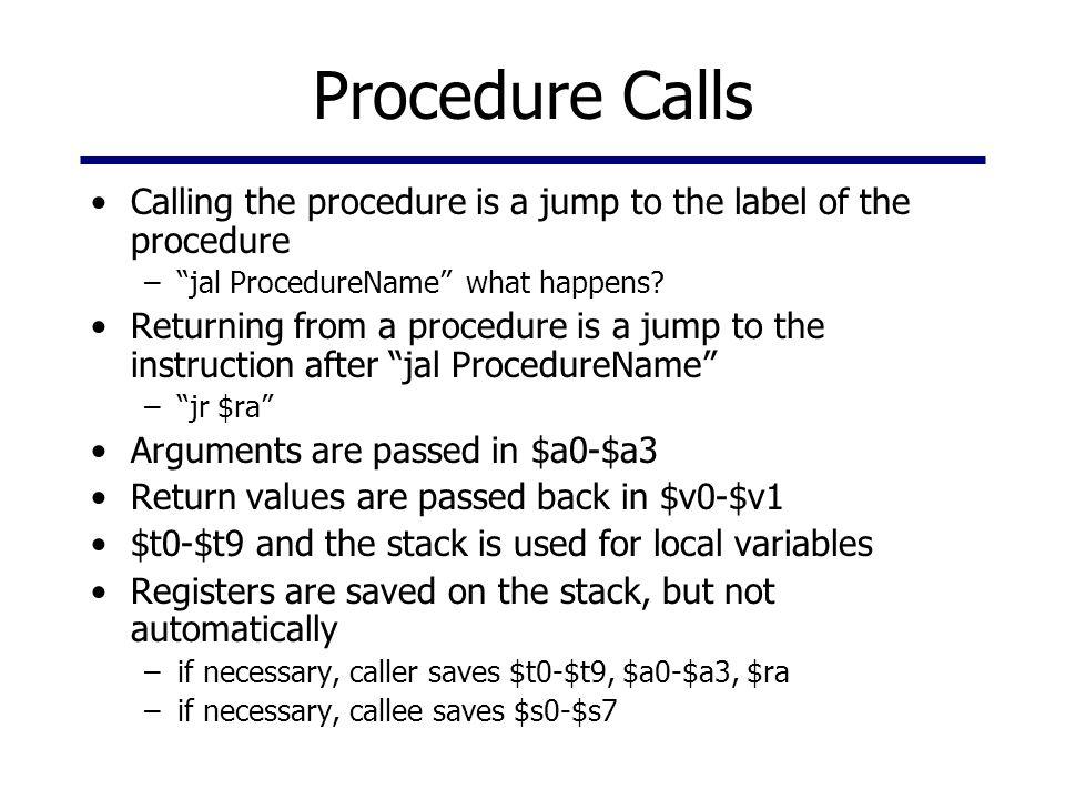 Procedure Calls Calling the procedure is a jump to the label of the procedure – jal ProcedureName what happens.