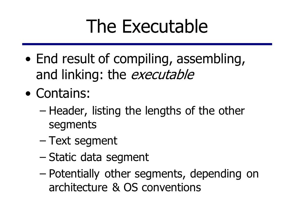 The Executable End result of compiling, assembling, and linking: the executable Contains: –Header, listing the lengths of the other segments –Text segment –Static data segment –Potentially other segments, depending on architecture & OS conventions