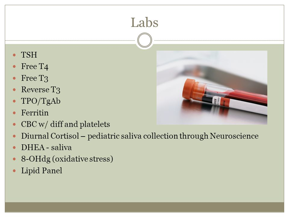 Labs TSH Free T4 Free T3 Reverse T3 TPO/TgAb Ferritin CBC w/ diff and platelets Diurnal Cortisol – pediatric saliva collection through Neuroscience DH