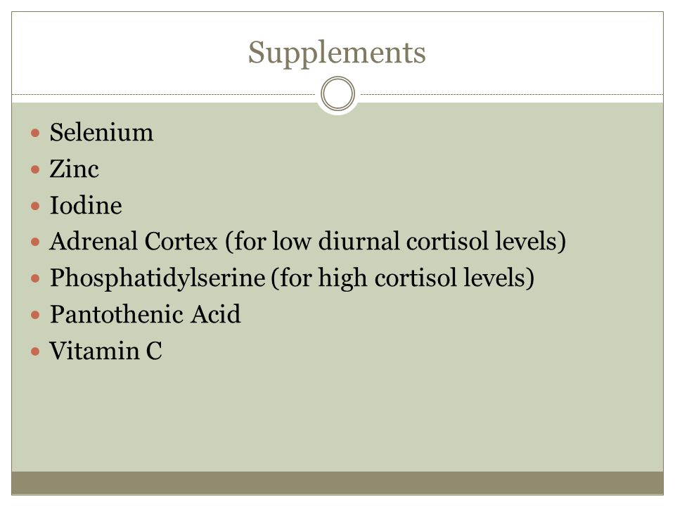 Supplements Selenium Zinc Iodine Adrenal Cortex (for low diurnal cortisol levels) Phosphatidylserine (for high cortisol levels) Pantothenic Acid Vitam