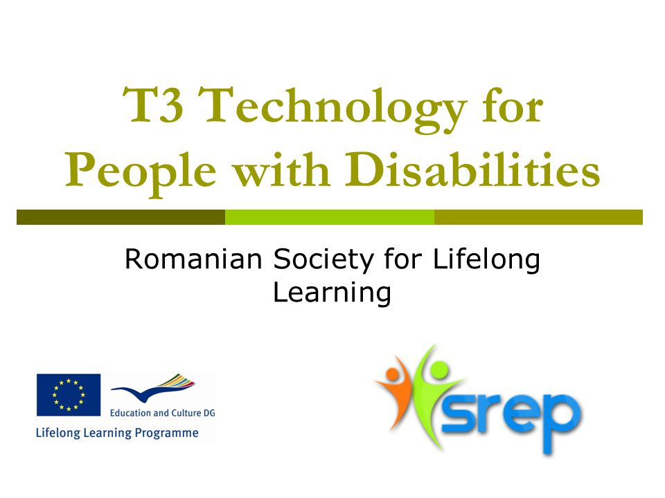 T3 Technology for People with Disabilities Romanian Society for Lifelong Learning