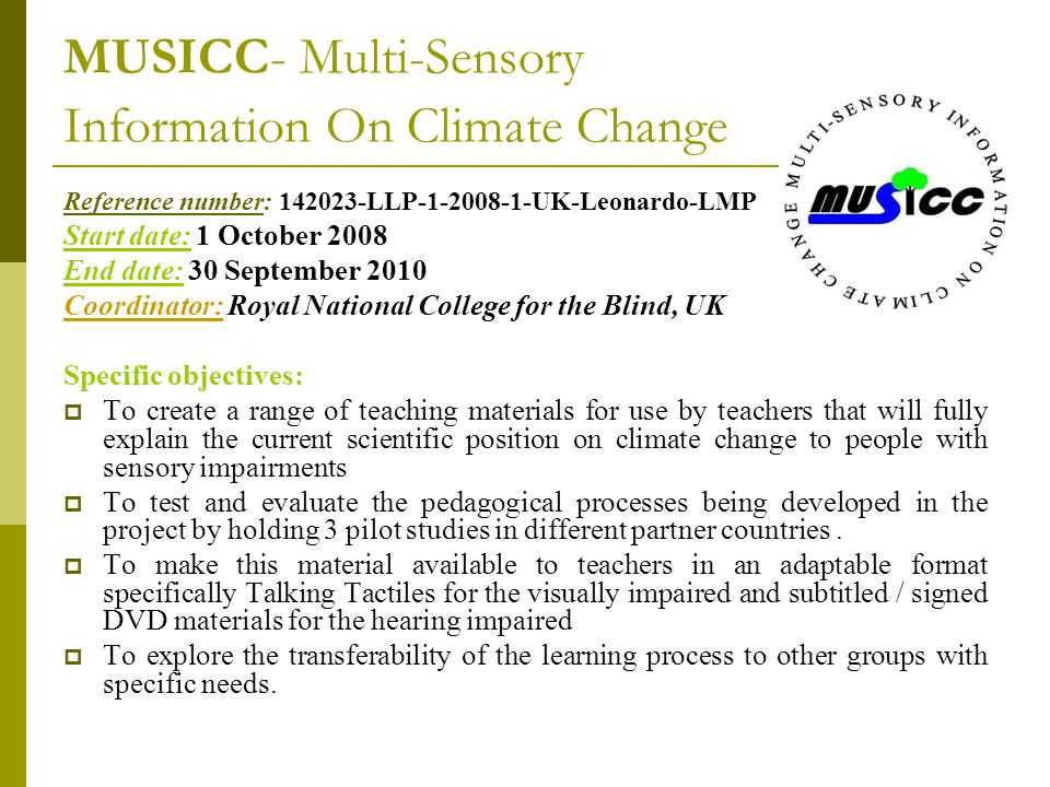 MUSICC- Multi-Sensory Information On Climate Change Reference number: 142023-LLP-1-2008-1-UK-Leonardo-LMP Start date: 1 October 2008 End date: 30 September 2010 Coordinator: Royal National College for the Blind, UK Specific objectives:  To create a range of teaching materials for use by teachers that will fully explain the current scientific position on climate change to people with sensory impairments  To test and evaluate the pedagogical processes being developed in the project by holding 3 pilot studies in different partner countries.