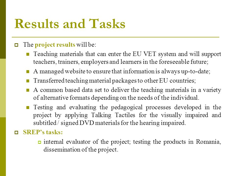 Results and Tasks  The project results will be: Teaching materials that can enter the EU VET system and will support teachers, trainers, employers and learners in the foreseeable future; A managed website to ensure that information is always up-to-date; Transferred teaching material packages to other EU countries; A common based data set to deliver the teaching materials in a variety of alternative formats depending on the needs of the individual.