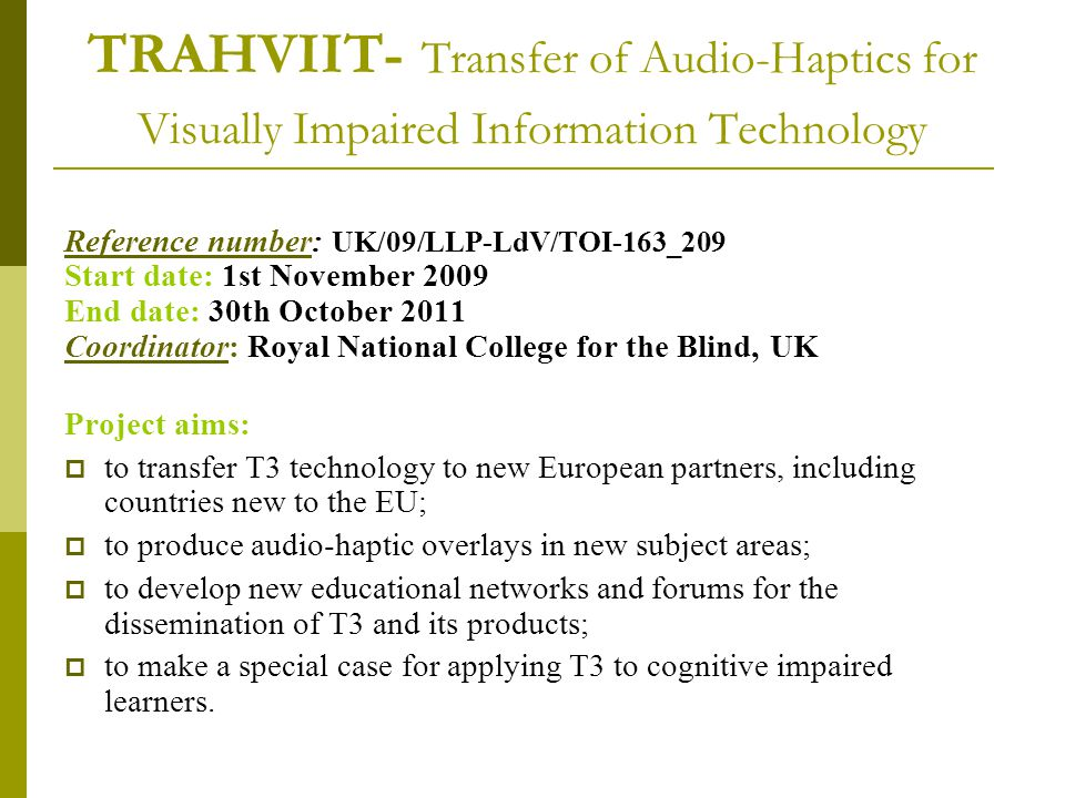 TRAHVIIT- Transfer of Audio-Haptics for Visually Impaired Information Technology Reference number: UK/09/LLP-LdV/TOI-163_209 Start date: 1st November 2009 End date: 30th October 2011 Coordinator: Royal National College for the Blind, UK Project aims:  to transfer T3 technology to new European partners, including countries new to the EU;  to produce audio-haptic overlays in new subject areas;  to develop new educational networks and forums for the dissemination of T3 and its products;  to make a special case for applying T3 to cognitive impaired learners.
