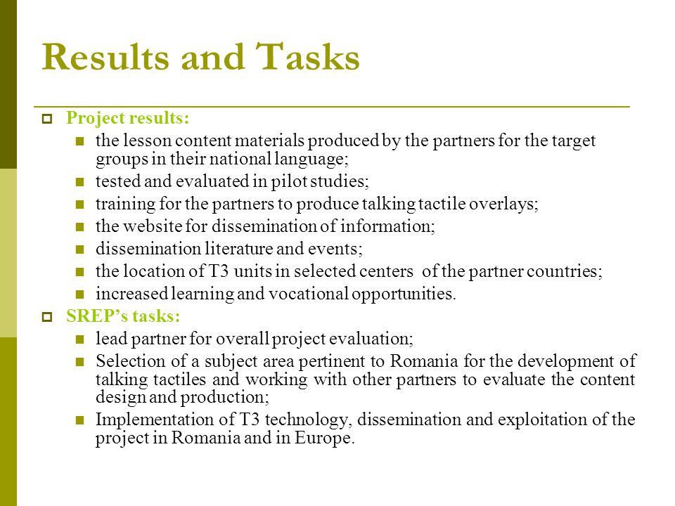 Results and Tasks  Project results: the lesson content materials produced by the partners for the target groups in their national language; tested and evaluated in pilot studies; training for the partners to produce talking tactile overlays; the website for dissemination of information; dissemination literature and events; the location of T3 units in selected centers of the partner countries; increased learning and vocational opportunities.