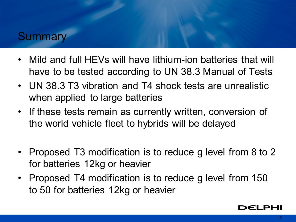 18 Summary Mild and full HEVs will have lithium-ion batteries that will have to be tested according to UN 38.3 Manual of Tests UN 38.3 T3 vibration and T4 shock tests are unrealistic when applied to large batteries If these tests remain as currently written, conversion of the world vehicle fleet to hybrids will be delayed Proposed T3 modification is to reduce g level from 8 to 2 for batteries 12kg or heavier Proposed T4 modification is to reduce g level from 150 to 50 for batteries 12kg or heavier