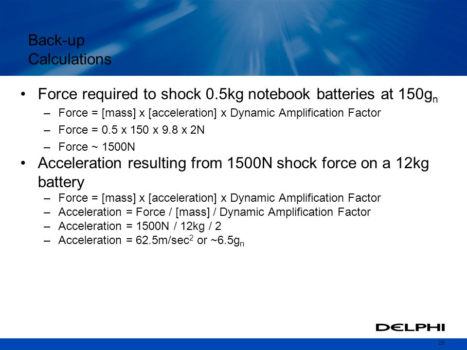 25 Back-up Calculations Force required to shock 0.5kg notebook batteries at 150g n –Force = [mass] x [acceleration] x Dynamic Amplification Factor –Force = 0.5 x 150 x 9.8 x 2N –Force ~ 1500N Acceleration resulting from 1500N shock force on a 12kg battery –Force = [mass] x [acceleration] x Dynamic Amplification Factor –Acceleration = Force / [mass] / Dynamic Amplification Factor –Acceleration = 1500N / 12kg / 2 –Acceleration = 62.5m/sec 2 or ~6.5g n