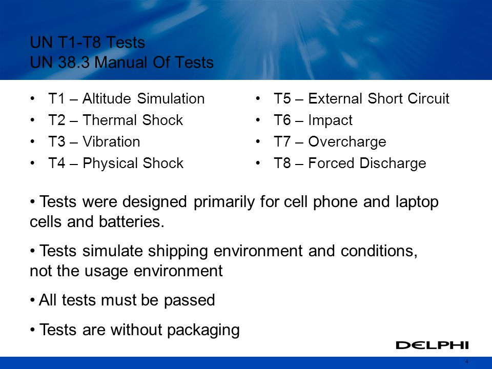 4 UN T1-T8 Tests UN 38.3 Manual Of Tests T1 – Altitude Simulation T2 – Thermal Shock T3 – Vibration T4 – Physical Shock T5 – External Short Circuit T6 – Impact T7 – Overcharge T8 – Forced Discharge Tests were designed primarily for cell phone and laptop cells and batteries.