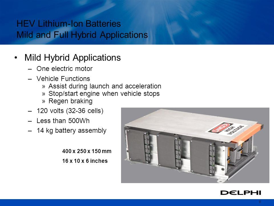 8 HEV Lithium-Ion Batteries Mild and Full Hybrid Applications Mild Hybrid Applications –One electric motor –Vehicle Functions »Assist during launch and acceleration »Stop/start engine when vehicle stops »Regen braking –120 volts (32-36 cells) –Less than 500Wh –14 kg battery assembly 400 x 250 x 150 mm 16 x 10 x 6 inches