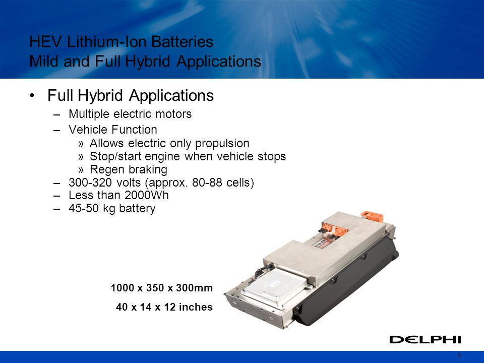 9 HEV Lithium-Ion Batteries Mild and Full Hybrid Applications Full Hybrid Applications –Multiple electric motors –Vehicle Function »Allows electric only propulsion »Stop/start engine when vehicle stops »Regen braking –300-320 volts (approx.
