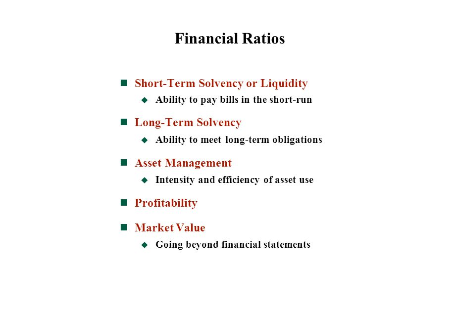 Financial Ratios Short-Term Solvency or Liquidity  Ability to pay bills in the short-run Long-Term Solvency  Ability to meet long-term obligations A