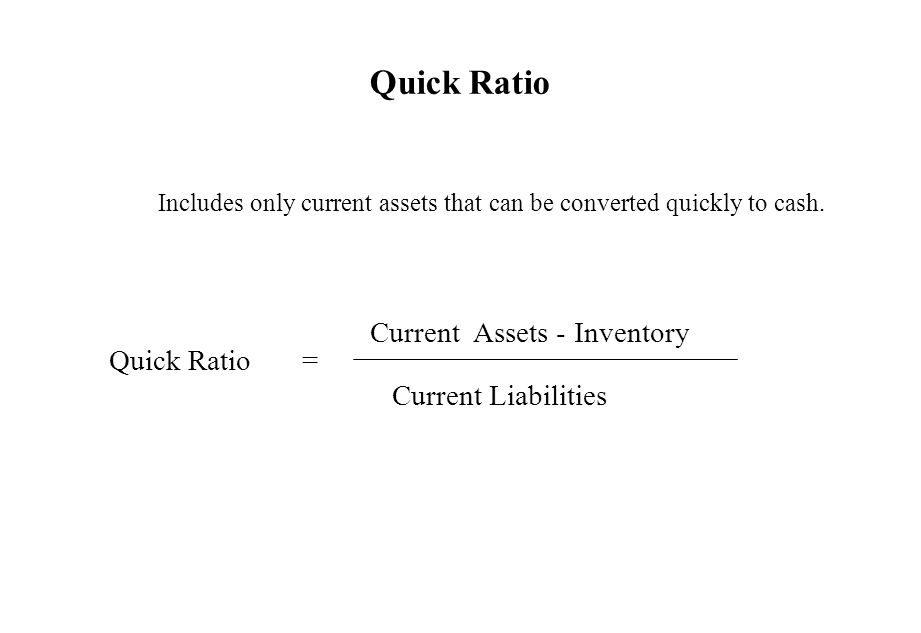 Quick Ratio Includes only current assets that can be converted quickly to cash. Quick Ratio = Current Assets - Inventory Current Liabilities