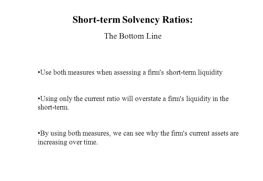 Short-term Solvency Ratios: The Bottom Line Use both measures when assessing a firm's short-term liquidity Using only the current ratio will overstate