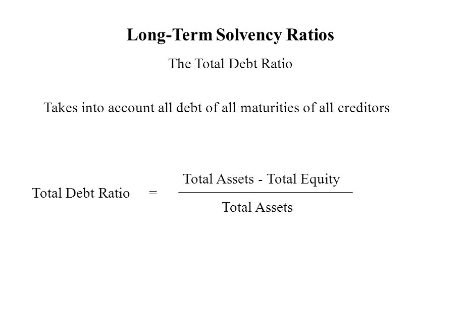 Long-Term Solvency Ratios The Total Debt Ratio Takes into account all debt of all maturities of all creditors Total Debt Ratio = Total Assets - Total