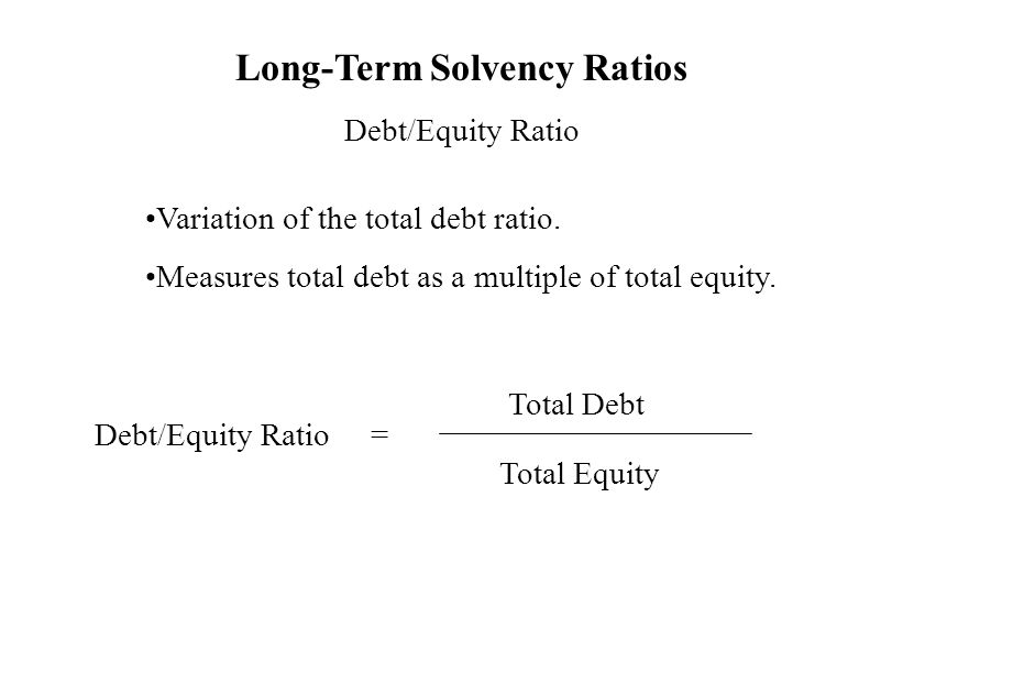 Long-Term Solvency Ratios Debt/Equity Ratio Variation of the total debt ratio. Measures total debt as a multiple of total equity. Debt/Equity Ratio =