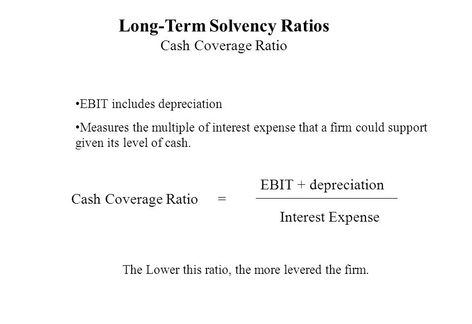 Long-Term Solvency Ratios Cash Coverage Ratio EBIT includes depreciation Measures the multiple of interest expense that a firm could support given its