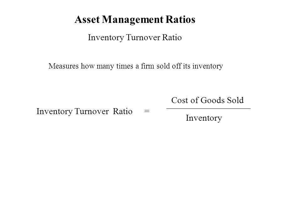 Asset Management Ratios Inventory Turnover Ratio Measures how many times a firm sold off its inventory Inventory Turnover Ratio = Cost of Goods Sold I