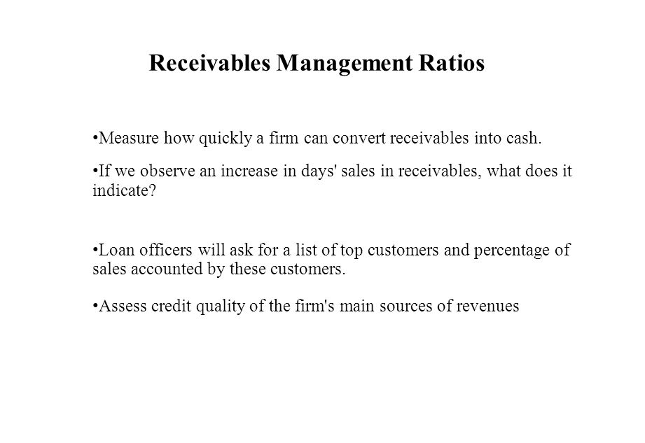 Receivables Management Ratios Measure how quickly a firm can convert receivables into cash. If we observe an increase in days' sales in receivables, w