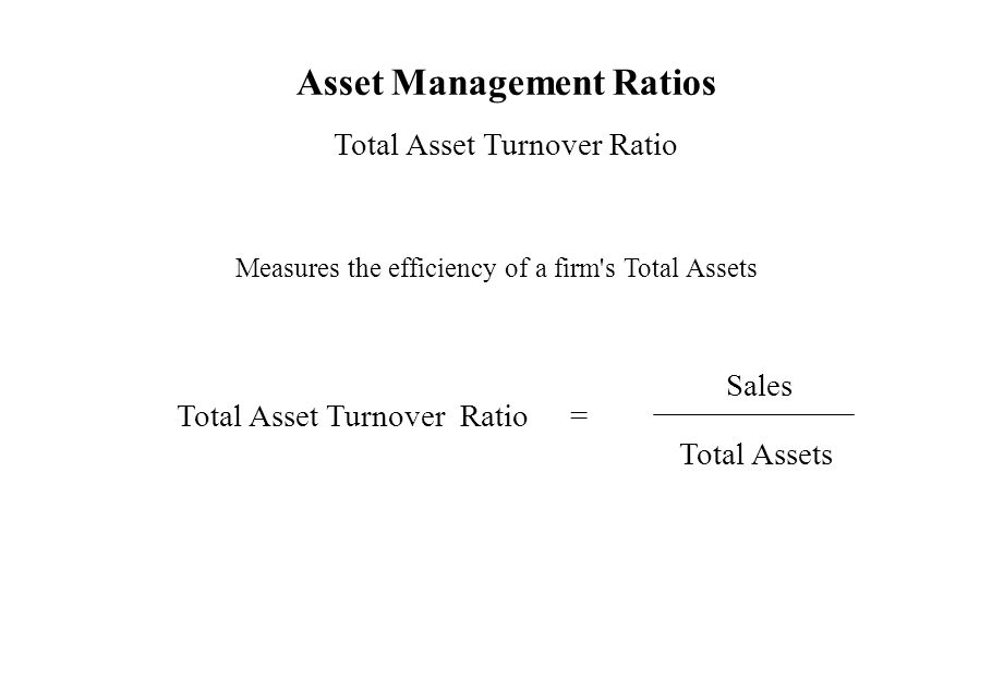 Asset Management Ratios Total Asset Turnover Ratio Measures the efficiency of a firm's Total Assets Total Asset Turnover Ratio = Total Assets Sales